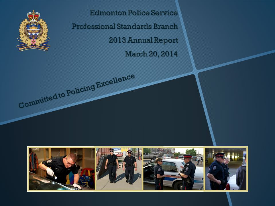 Edmonton Police Service Professional Standards Branch 2013 Annual Report March 20, 2014 Committed to Policing Excellence