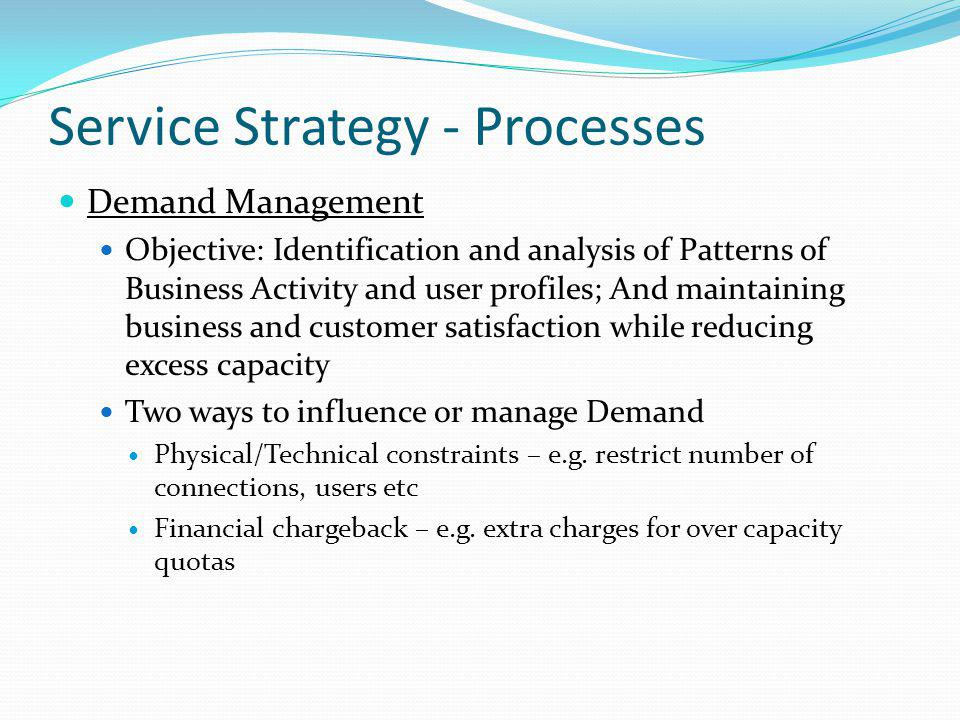 Service Strategy - Processes Demand Management Objective: Identification and analysis of Patterns of Business Activity and user profiles; And maintain