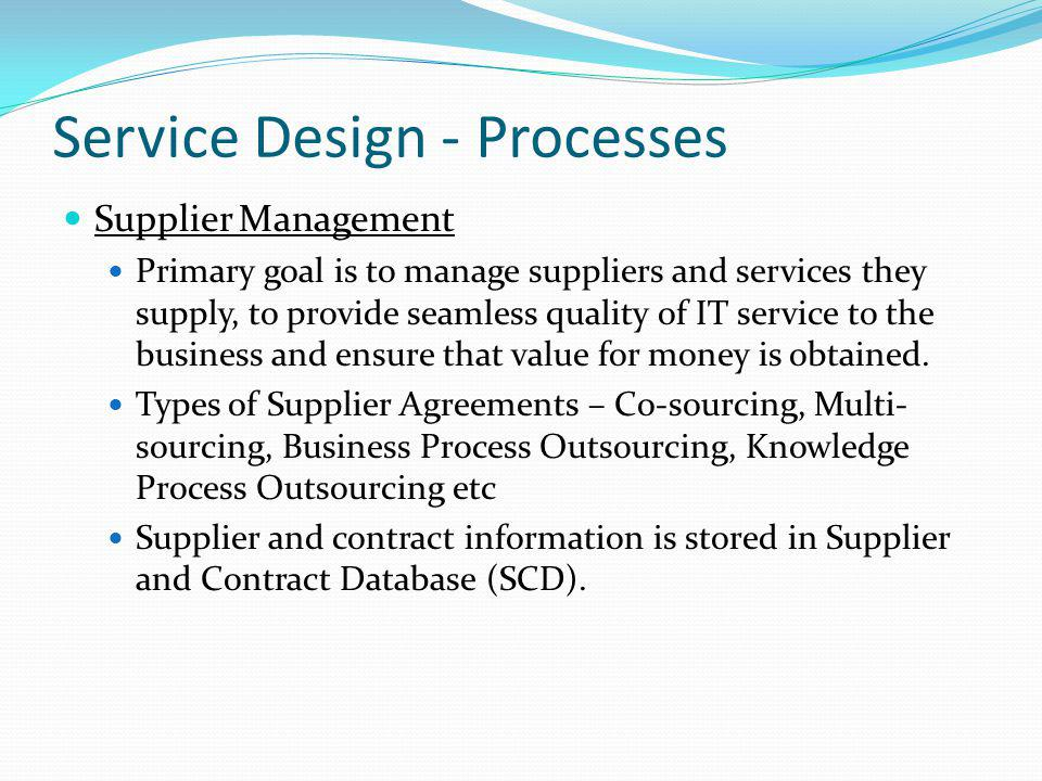 Service Design - Processes Supplier Management Primary goal is to manage suppliers and services they supply, to provide seamless quality of IT service