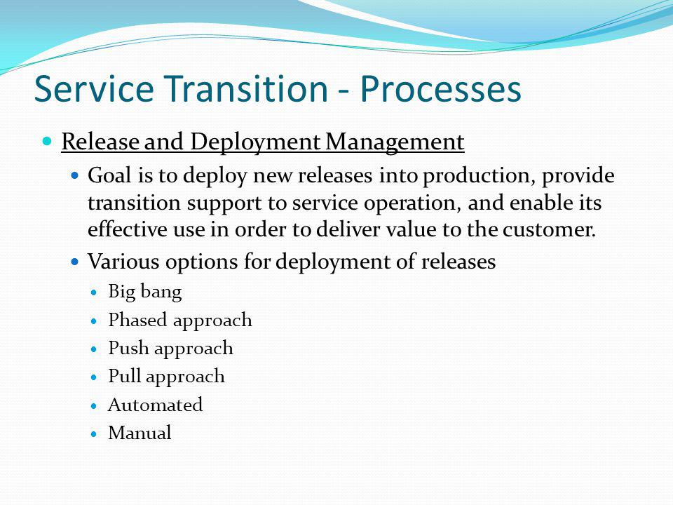 Service Transition - Processes Release and Deployment Management Goal is to deploy new releases into production, provide transition support to service