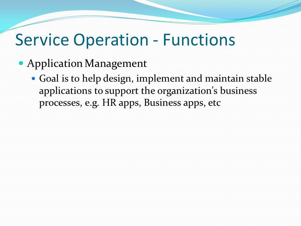 Service Operation - Functions Application Management Goal is to help design, implement and maintain stable applications to support the organizations b