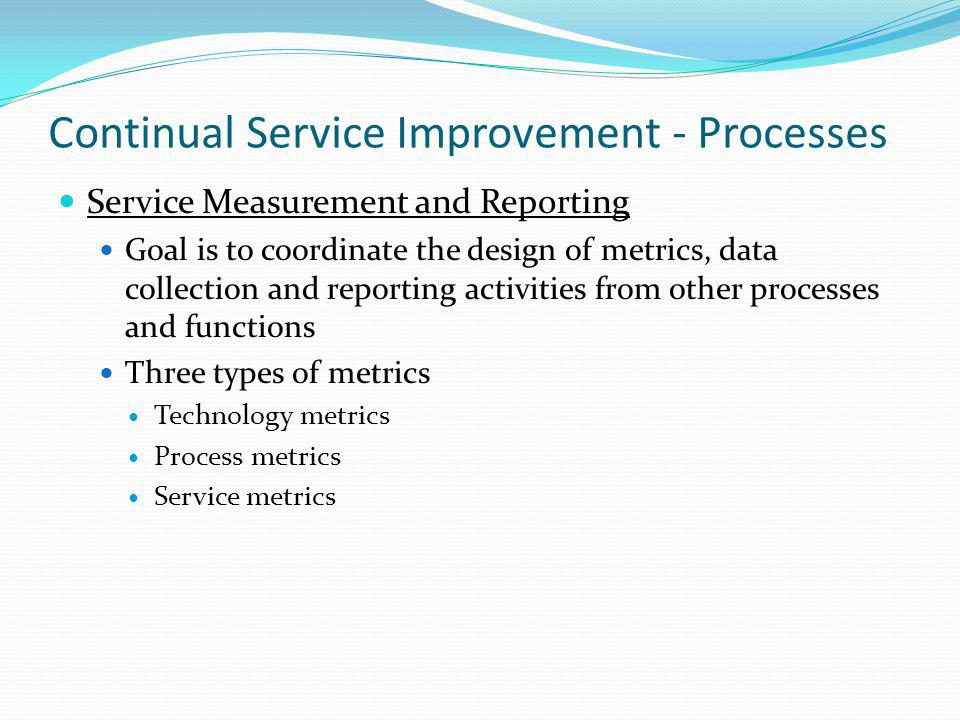 Continual Service Improvement - Processes Service Measurement and Reporting Goal is to coordinate the design of metrics, data collection and reporting