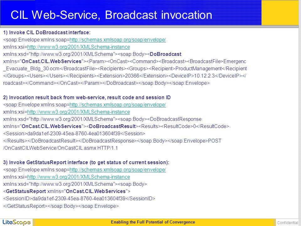 Enabling the Full Potential of Convergence Confidential CIL Web-Service, Broadcast invocation 1) Invoke CIL DoBroadcast interface: <soap:Envelope xmlns:soap=http://schemas.xmlsoap.org/soap/envelope/http://schemas.xmlsoap.org/soap/envelope/ xmlns:xsi=http://www.w3.org/2001/XMLSchema-instancehttp://www.w3.org/2001/XMLSchema-instance xmlns:xsd= http://www.w3.org/2001/XMLSchema > <DoBroadcast xmlns= OnCast.CIL.WebServices > Emergenc _Evacuate_Bldg_30.ocm ProductManagement</Recipient 20366 10.12.2.3 </ roadcast> 2) Invocation result back from web-service, result code and session ID <soap:Envelope xmlns:soap=http://schemas.xmlsoap.org/soap/envelope/http://schemas.xmlsoap.org/soap/envelope/ xmlns:xsi=http://www.w3.org/2001/XMLSchema-instancehttp://www.w3.org/2001/XMLSchema-instance xmlns:xsd= http://www.w3.org/2001/XMLSchema > <DoBroadcastResponse xmlns= OnCast.CIL.WebServices > 0 da9da1ef-2309-45ea-8760-4ea013604f39 POST /OnCastCILWebService/OnCastCIL.asmx HTTP/1.1 3) Invoke GetStatusReport interface (to get status of current session): <soap:Envelope xmlns:soap=http://schemas.xmlsoap.org/soap/envelope/http://schemas.xmlsoap.org/soap/envelope/ xmlns:xsi=http://www.w3.org/2001/XMLSchema-instancehttp://www.w3.org/2001/XMLSchema-instance xmlns:xsd= http://www.w3.org/2001/XMLSchema > da9da1ef-2309-45ea-8760-4ea013604f39