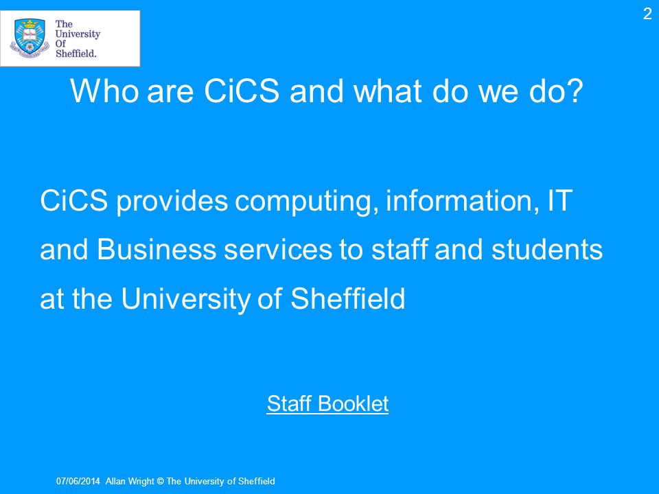 Telephones CiCS provides the infrastructure for the Sheffield University telephone system For information on telephone user guides, internal directory and your TLO see the link below http://www.shef.ac.uk/cics/phones 07/06/2014Allan Wright © The University of Sheffield Back 13