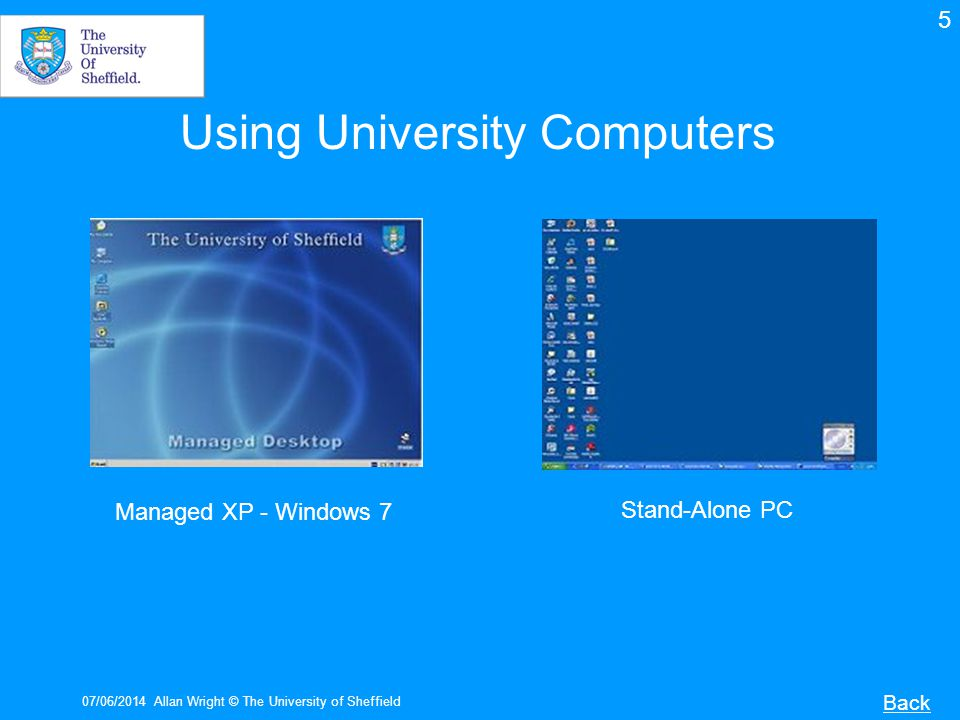 07/06/2014Allan Wright © The University of Sheffield Software There is a list of all software available on the managed desktop here: http://www.shef.ac.uk/cics/desktop/software.html http://www.shef.ac.uk/cics/desktop/software.html An unmanaged PC or MAC needs to have software installed either by you or with the help of your departmental technician.