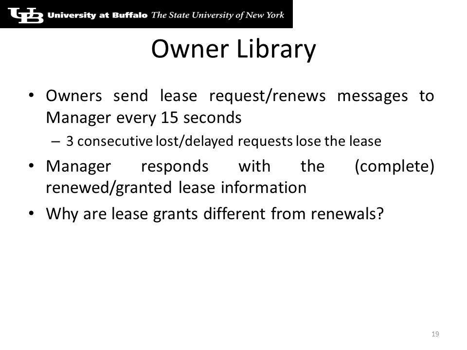 Owner Library Owners send lease request/renews messages to Manager every 15 seconds – 3 consecutive lost/delayed requests lose the lease Manager responds with the (complete) renewed/granted lease information Why are lease grants different from renewals.