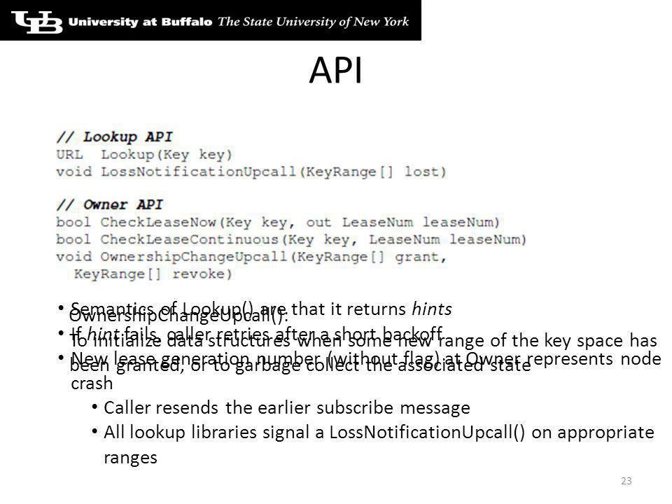 API 23 Semantics of Lookup() are that it returns hints If hint fails, caller retries after a short backoff New lease generation number (without flag) at Owner represents node crash Caller resends the earlier subscribe message All lookup libraries signal a LossNotificationUpcall() on appropriate ranges OwnershipChangeUpcall(): To initialize data structures when some new range of the key space has been granted, or to garbage collect the associated state
