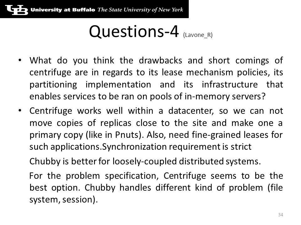 Questions-4 (Lavone_R) What do you think the drawbacks and short comings of centrifuge are in regards to its lease mechanism policies, its partitioning implementation and its infrastructure that enables services to be ran on pools of in-memory servers.