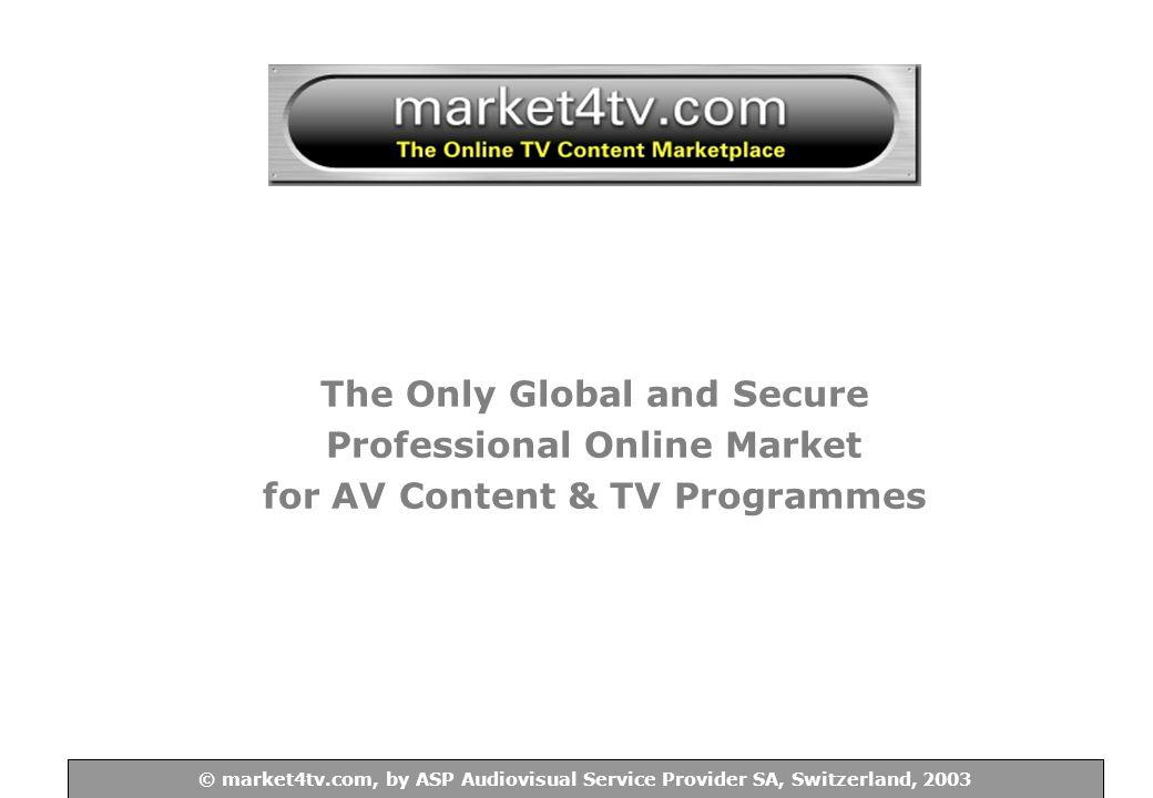 © ASP Audiovisual Service Provider SA, Switzerland, 2003 © market4tv.com, by ASP Audiovisual Service Provider SA, Switzerland, 2003 The Only Global and Secure Professional Online Market for AV Content & TV Programmes