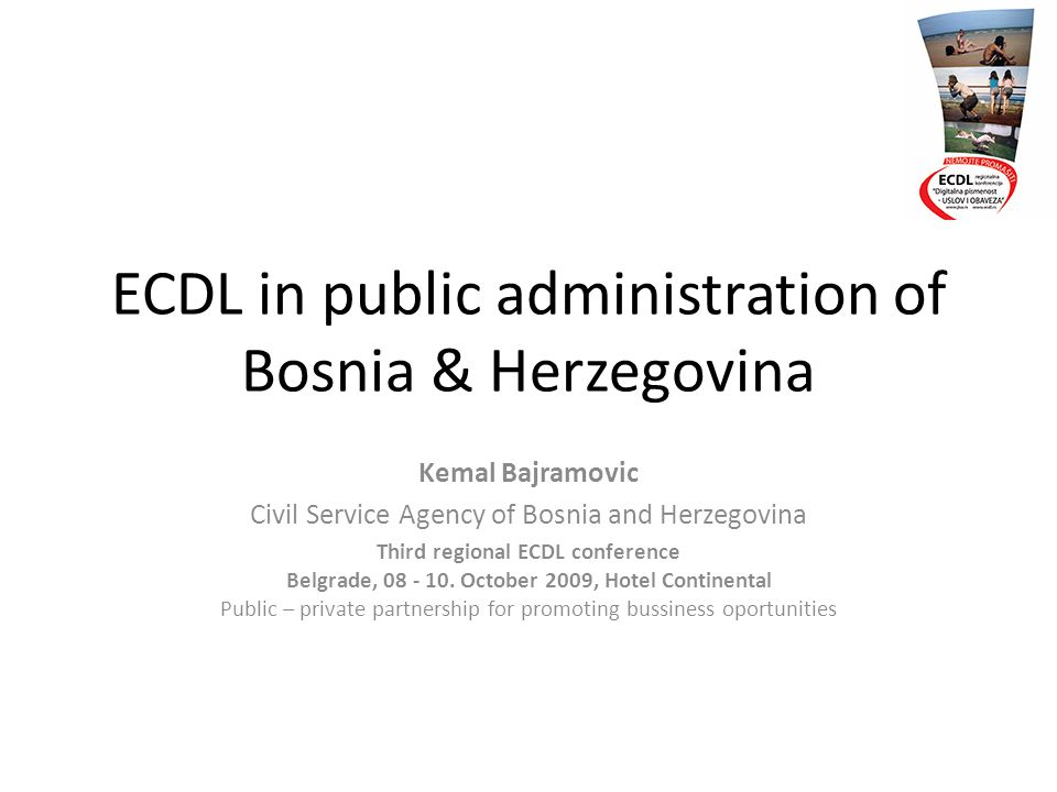 ECDL in public administration of Bosnia & Herzegovina Kemal Bajramovic Civil Service Agency of Bosnia and Herzegovina Third regional ECDL conference Belgrade, 08 - 10.