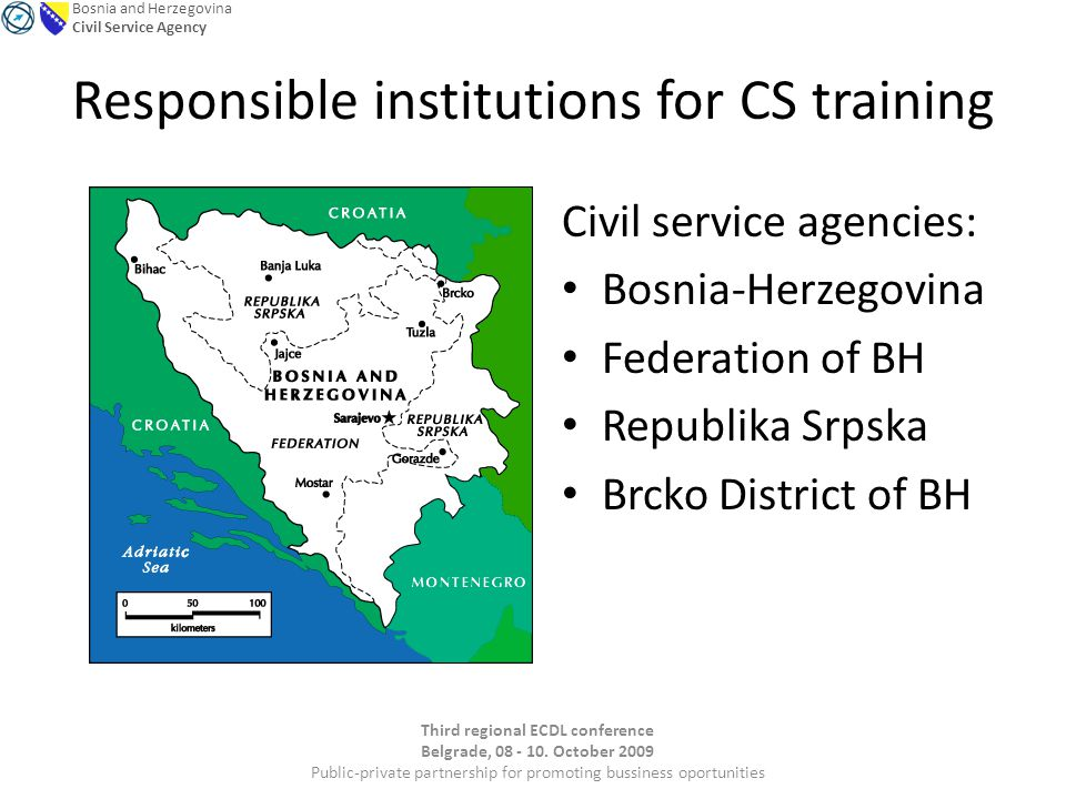 Bosnia and Herzegovina Civil Service Agency Responsible institutions for CS training Civil service agencies: Bosnia-Herzegovina Federation of BH Republika Srpska Brcko District of BH Third regional ECDL conference Belgrade, 08 - 10.