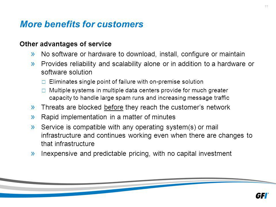 11 More benefits for customers Other advantages of service » No software or hardware to download, install, configure or maintain » Provides reliability and scalability alone or in addition to a hardware or software solution Eliminates single point of failure with on-premise solution Multiple systems in multiple data centers provide for much greater capacity to handle large spam runs and increasing message traffic » Threats are blocked before they reach the customers network » Rapid implementation in a matter of minutes » Service is compatible with any operating system(s) or mail infrastructure and continues working even when there are changes to that infrastructure » Inexpensive and predictable pricing, with no capital investment