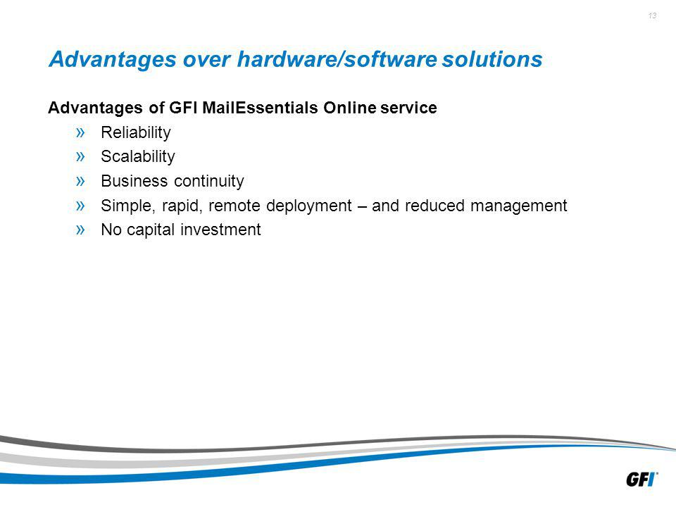 13 Advantages over hardware/software solutions Advantages of GFI MailEssentials Online service » Reliability » Scalability » Business continuity » Sim