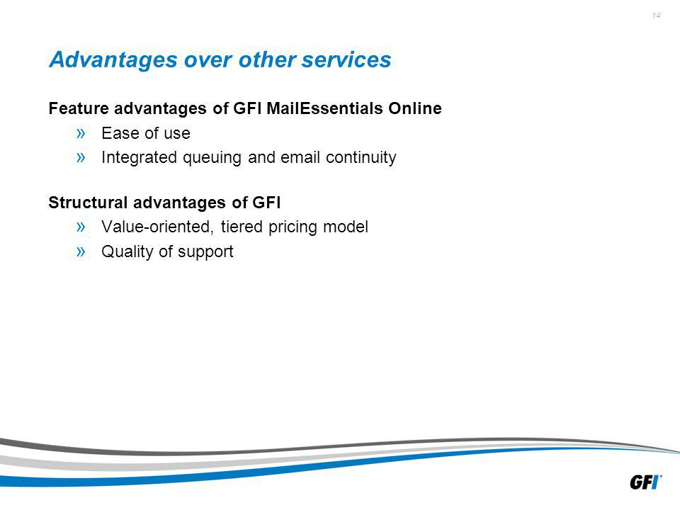 14 Advantages over other services Feature advantages of GFI MailEssentials Online » Ease of use » Integrated queuing and  continuity Structural advantages of GFI » Value-oriented, tiered pricing model » Quality of support