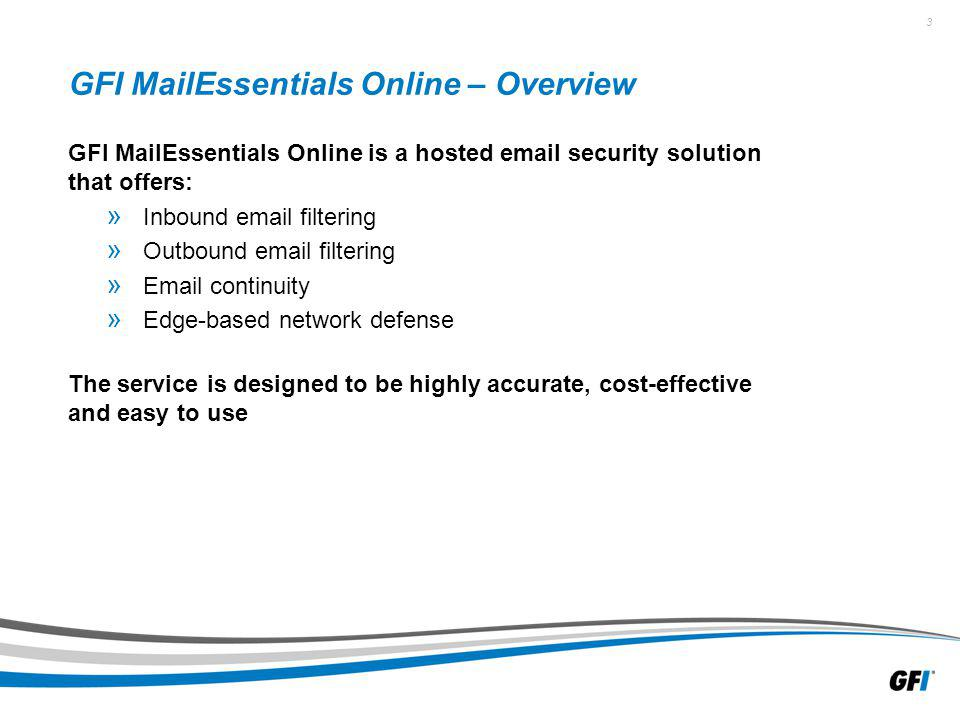 3 GFI MailEssentials Online – Overview GFI MailEssentials Online is a hosted  security solution that offers: » Inbound  filtering » Outbound  filtering »  continuity » Edge-based network defense The service is designed to be highly accurate, cost-effective and easy to use