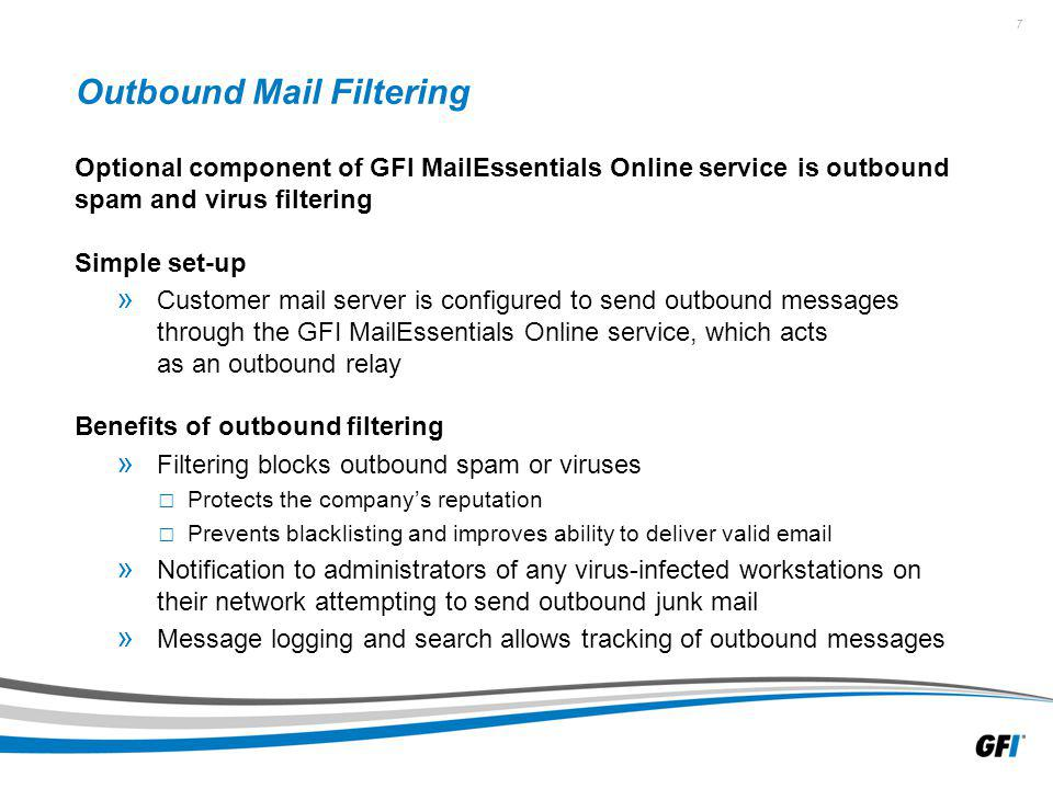 7 Outbound Mail Filtering Optional component of GFI MailEssentials Online service is outbound spam and virus filtering Simple set-up » Customer mail server is configured to send outbound messages through the GFI MailEssentials Online service, which acts as an outbound relay Benefits of outbound filtering » Filtering blocks outbound spam or viruses Protects the companys reputation Prevents blacklisting and improves ability to deliver valid  » Notification to administrators of any virus-infected workstations on their network attempting to send outbound junk mail » Message logging and search allows tracking of outbound messages