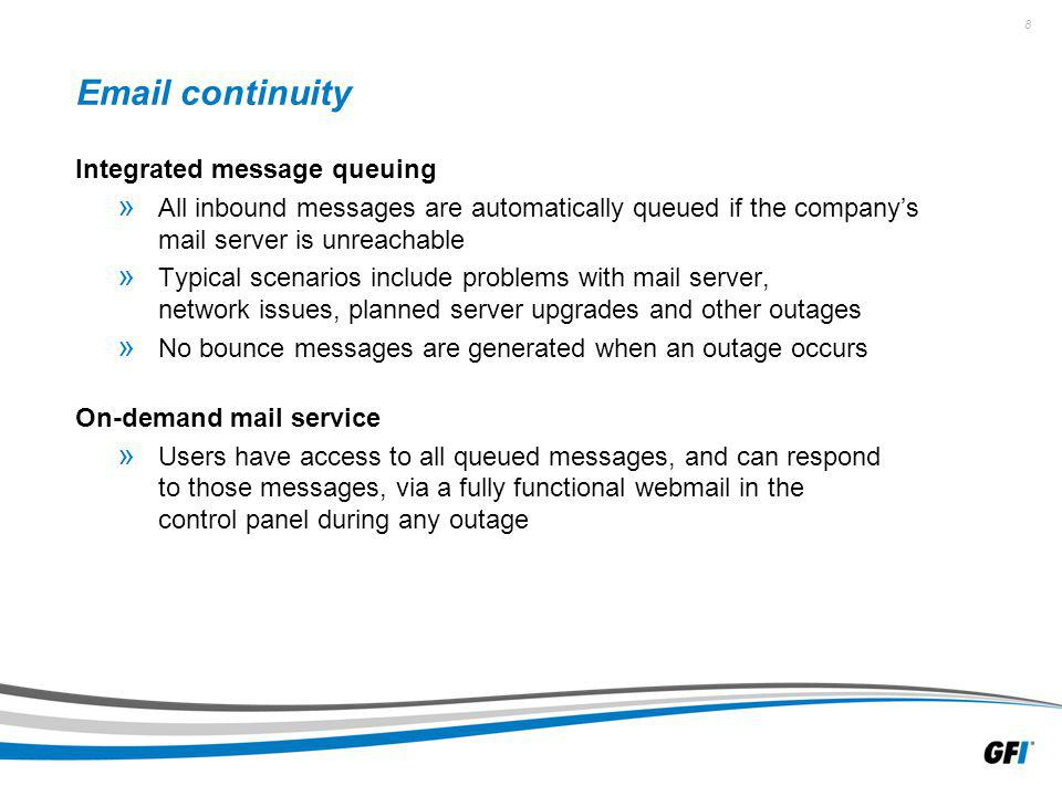 8 Email continuity Integrated message queuing » All inbound messages are automatically queued if the companys mail server is unreachable » Typical scenarios include problems with mail server, network issues, planned server upgrades and other outages » No bounce messages are generated when an outage occurs On-demand mail service » Users have access to all queued messages, and can respond to those messages, via a fully functional webmail in the control panel during any outage