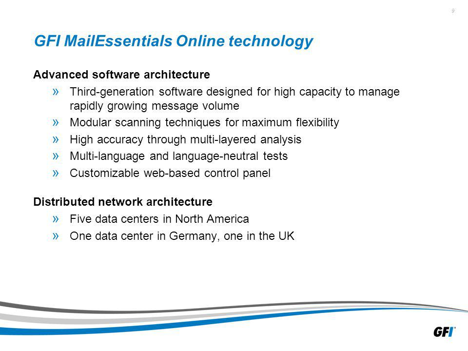 9 GFI MailEssentials Online technology Advanced software architecture » Third-generation software designed for high capacity to manage rapidly growing message volume » Modular scanning techniques for maximum flexibility » High accuracy through multi-layered analysis » Multi-language and language-neutral tests » Customizable web-based control panel Distributed network architecture » Five data centers in North America » One data center in Germany, one in the UK