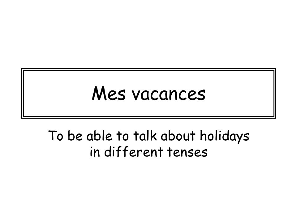 Mes vacances To be able to talk about holidays in different tenses
