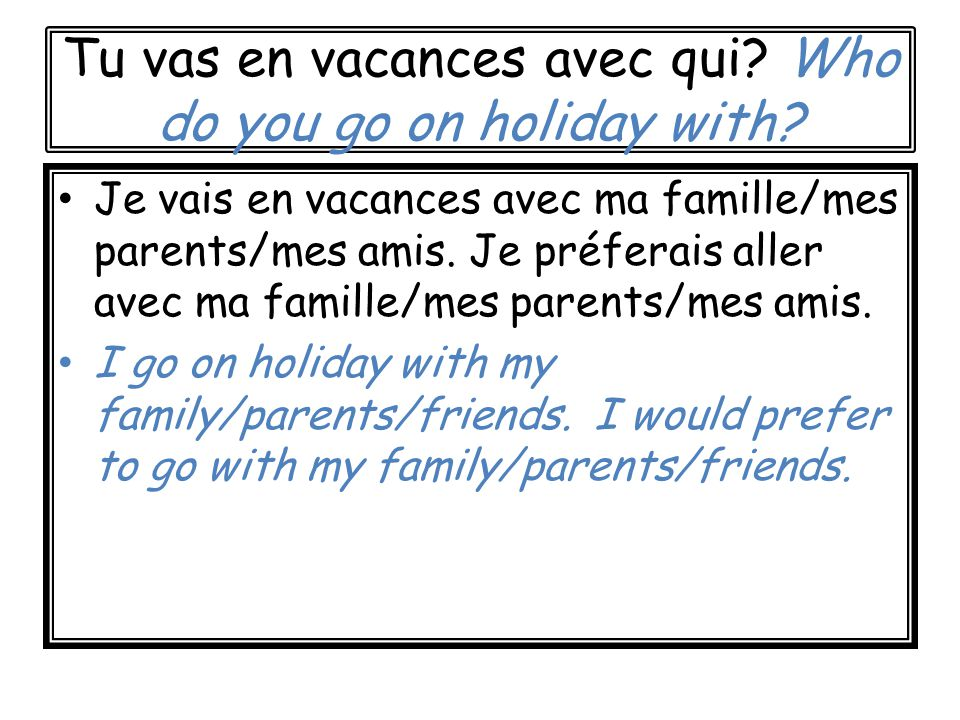 Tu vas en vacances avec qui. Who do you go on holiday with.