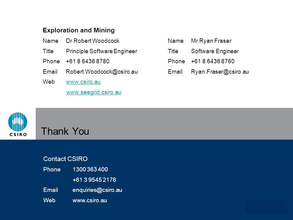 www.csiro.au Thank You Exploration and Mining NameDr Robert Woodcock TitlePrinciple Software Engineer Phone+61 8 6436 8780 EmailRobert.Woodcock@csiro.au Webwww.csiro.auwww.csiro.au www.seegrid.csiro.au Contact CSIRO Phone1300 363 400 +61 3 9545 2176 Emailenquiries@csiro.au Webwww.csiro.au NameMr Ryan Fraser TitleSoftware Engineer Phone+61 8 6436 8760 EmailRyan.Fraser@csiro.au