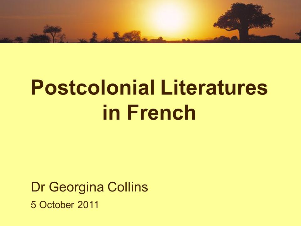 Postcolonial Literatures in French Dr Georgina Collins 5 October 2011