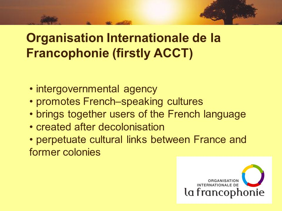 intergovernmental agency promotes French–speaking cultures brings together users of the French language created after decolonisation perpetuate cultural links between France and former colonies Organisation Internationale de la Francophonie (firstly ACCT)