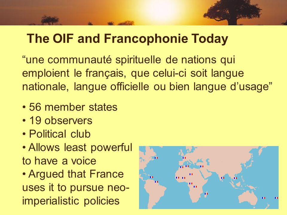 une communauté spirituelle de nations qui emploient le français, que celui-ci soit langue nationale, langue officielle ou bien langue dusage The OIF and Francophonie Today 56 member states 19 observers Political club Allows least powerful to have a voice Argued that France uses it to pursue neo- imperialistic policies
