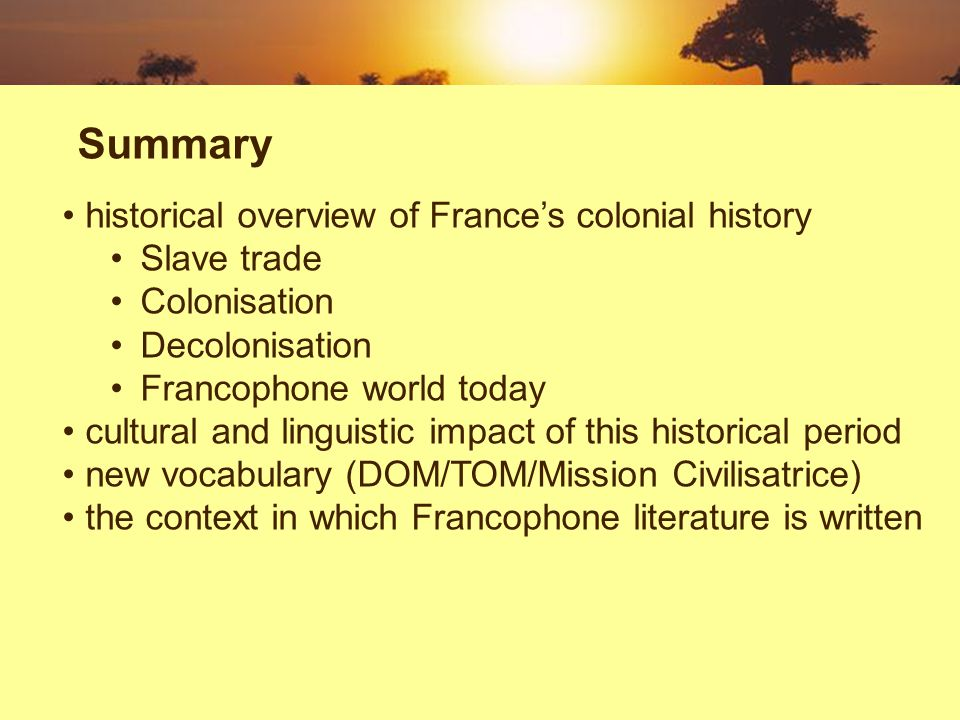 Summary historical overview of Frances colonial history Slave trade Colonisation Decolonisation Francophone world today cultural and linguistic impact of this historical period new vocabulary (DOM/TOM/Mission Civilisatrice) the context in which Francophone literature is written
