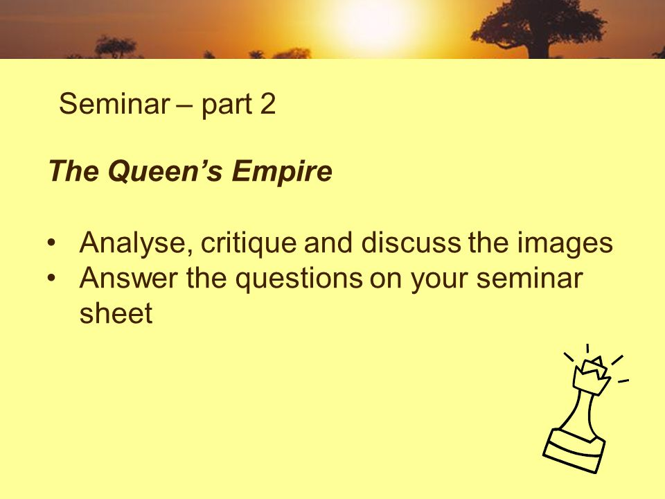 Seminar – part 2 The Queens Empire Analyse, critique and discuss the images Answer the questions on your seminar sheet
