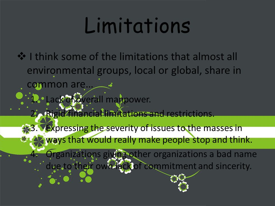 Limitations I think some of the limitations that almost all environmental groups, local or global, share in common are… 1.Lack of overall manpower.