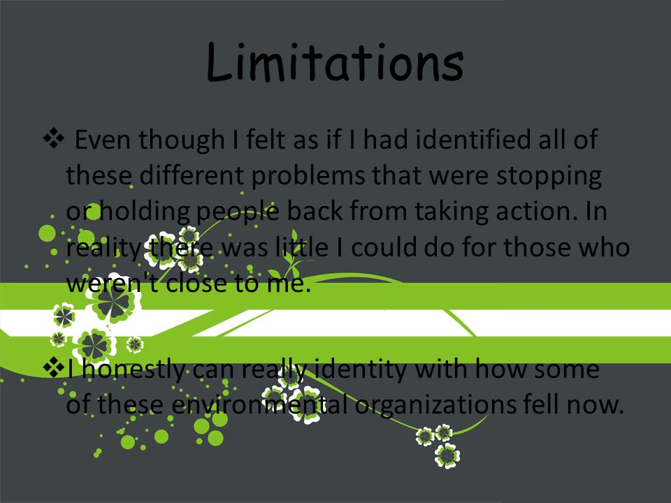 Limitations Even though I felt as if I had identified all of these different problems that were stopping or holding people back from taking action.