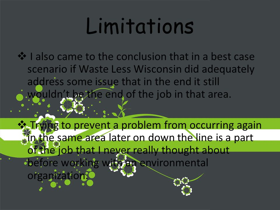 Limitations I also came to the conclusion that in a best case scenario if Waste Less Wisconsin did adequately address some issue that in the end it still wouldnt be the end of the job in that area.