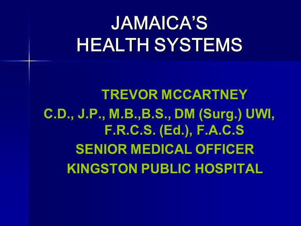 JAMAICAS HEALTH SYSTEMS JAMAICAS HEALTH SYSTEMS TREVOR MCCARTNEY C.D., J.P., M.B.,B.S., DM (Surg.) UWI, F.R.C.S. (Ed.), F.A.C.S SENIOR MEDICAL OFFICER