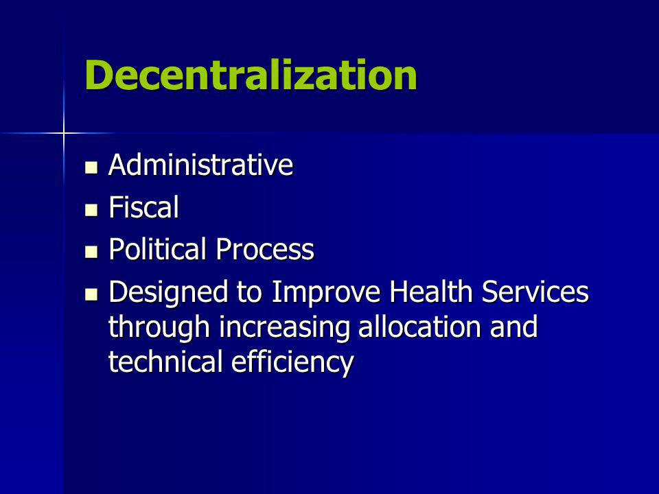 Decentralization Administrative Administrative Fiscal Fiscal Political Process Political Process Designed to Improve Health Services through increasing allocation and technical efficiency Designed to Improve Health Services through increasing allocation and technical efficiency