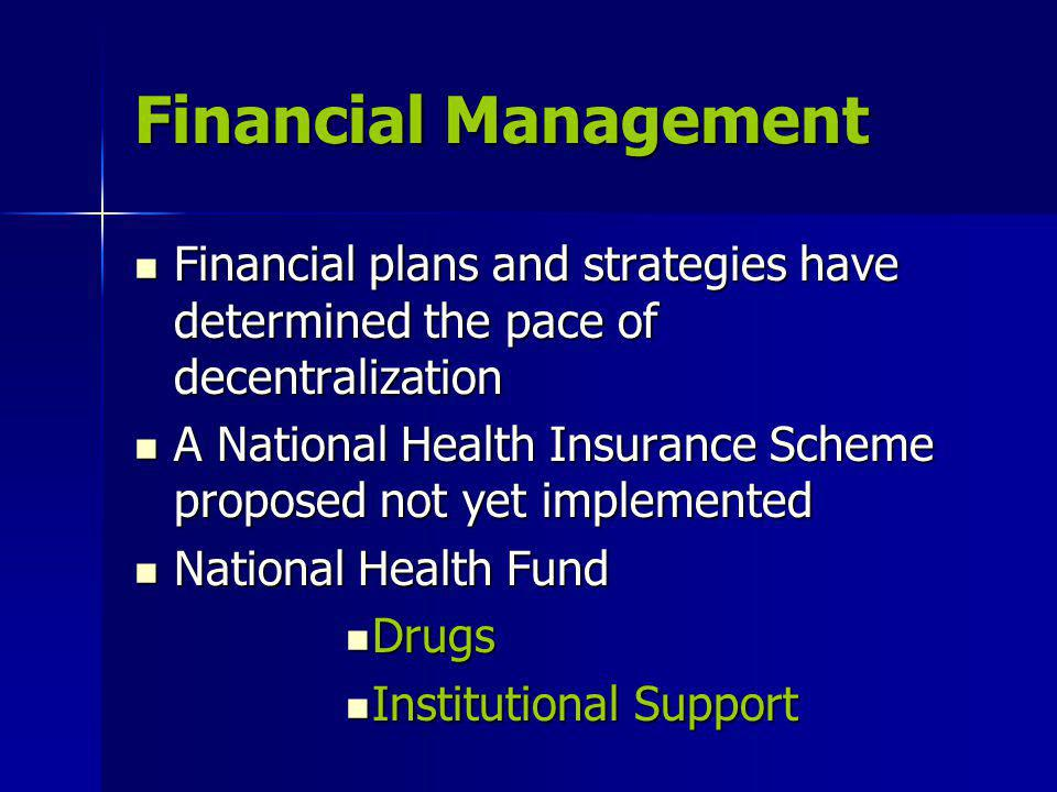 Financial Management Financial plans and strategies have determined the pace of decentralization Financial plans and strategies have determined the pace of decentralization A National Health Insurance Scheme proposed not yet implemented A National Health Insurance Scheme proposed not yet implemented National Health Fund National Health Fund Drugs Drugs Institutional Support Institutional Support