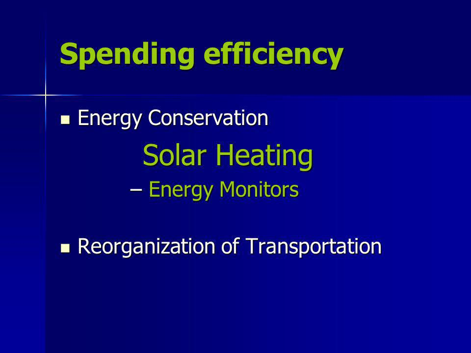 Spending efficiency Energy Conservation Energy Conservation Solar Heating Solar Heating – Energy Monitors Reorganization of Transportation Reorganization of Transportation