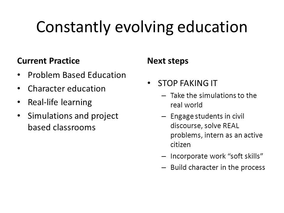 Constantly evolving education Current Practice Problem Based Education Character education Real-life learning Simulations and project based classrooms Next steps STOP FAKING IT – Take the simulations to the real world – Engage students in civil discourse, solve REAL problems, intern as an active citizen – Incorporate work soft skills – Build character in the process