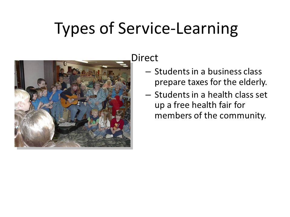 Types of Service-Learning Direct – Students in a business class prepare taxes for the elderly.