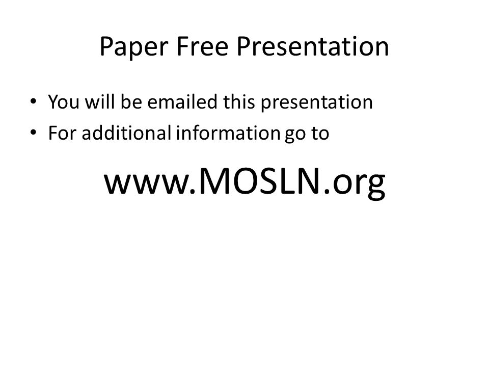 Paper Free Presentation You will be emailed this presentation For additional information go to www.MOSLN.org