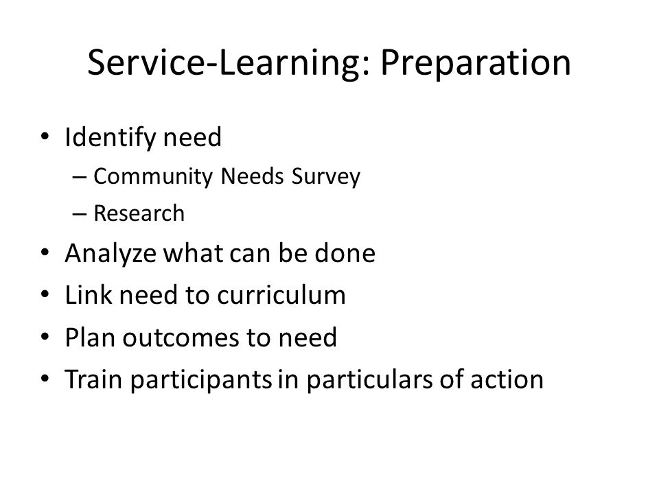 Service-Learning: Preparation Identify need – Community Needs Survey – Research Analyze what can be done Link need to curriculum Plan outcomes to need Train participants in particulars of action