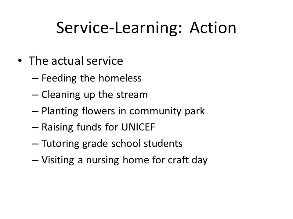 Service-Learning: Action The actual service – Feeding the homeless – Cleaning up the stream – Planting flowers in community park – Raising funds for UNICEF – Tutoring grade school students – Visiting a nursing home for craft day