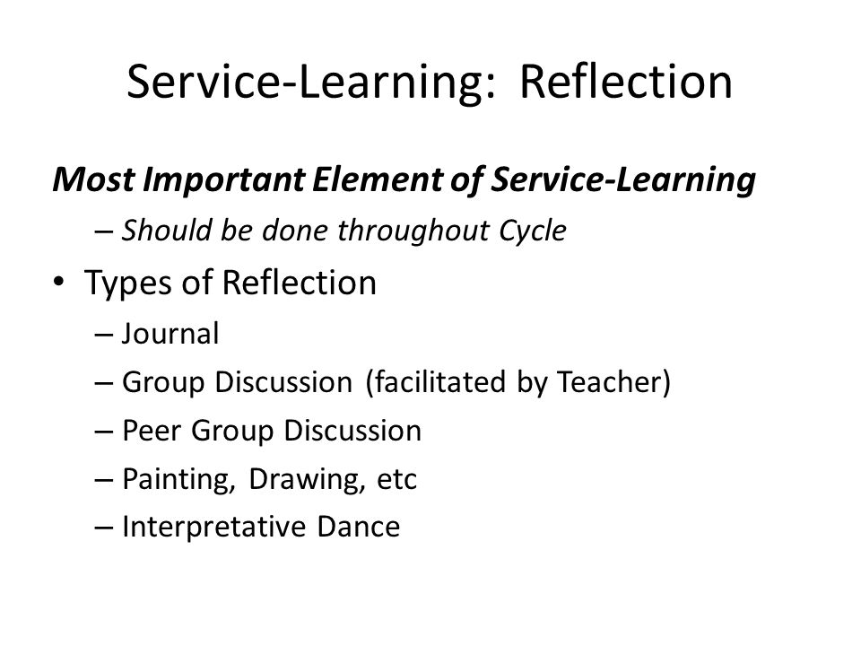 Service-Learning: Reflection Most Important Element of Service-Learning – Should be done throughout Cycle Types of Reflection – Journal – Group Discus