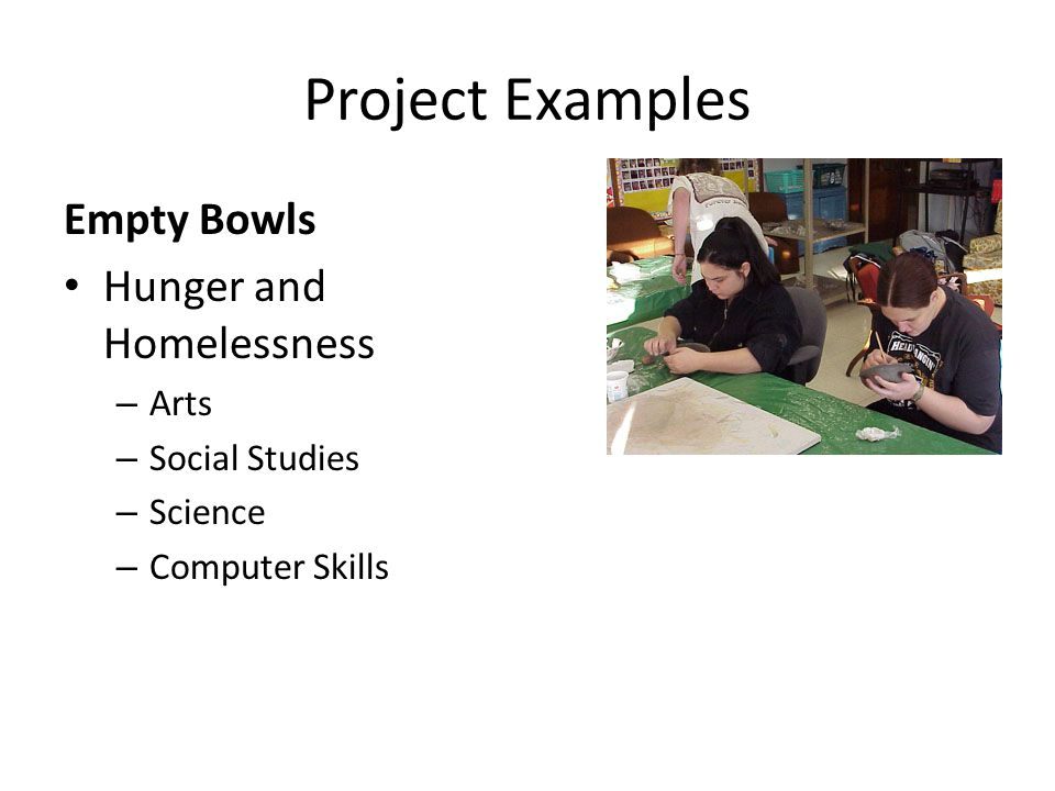 Project Examples Empty Bowls Hunger and Homelessness – Arts – Social Studies – Science – Computer Skills
