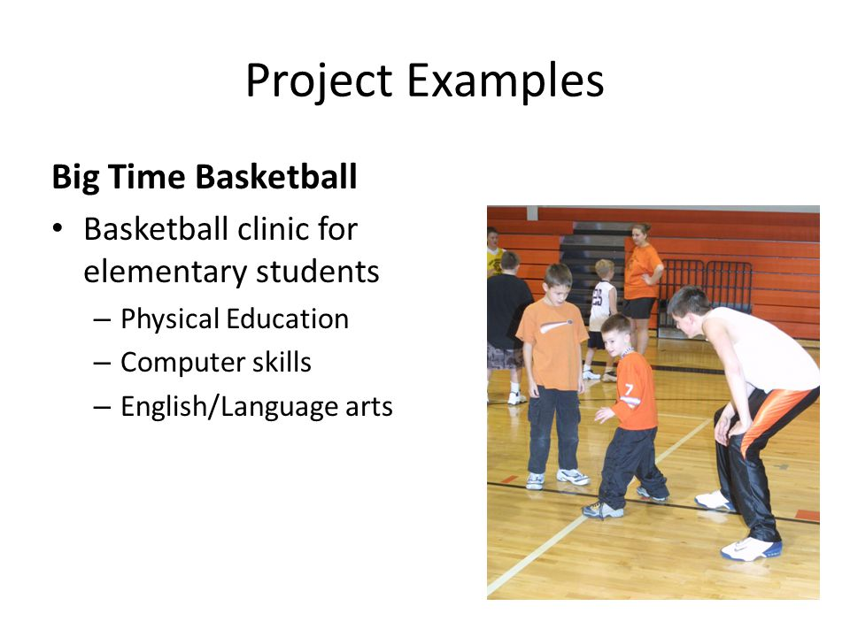 Project Examples Big Time Basketball Basketball clinic for elementary students – Physical Education – Computer skills – English/Language arts