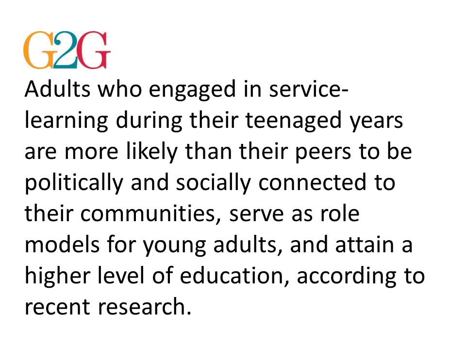 Adults who engaged in service- learning during their teenaged years are more likely than their peers to be politically and socially connected to their communities, serve as role models for young adults, and attain a higher level of education, according to recent research.