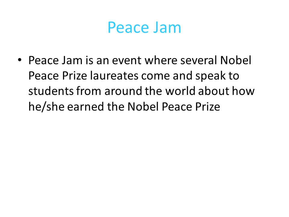 Peace Jam Peace Jam is an event where several Nobel Peace Prize laureates come and speak to students from around the world about how he/she earned the Nobel Peace Prize