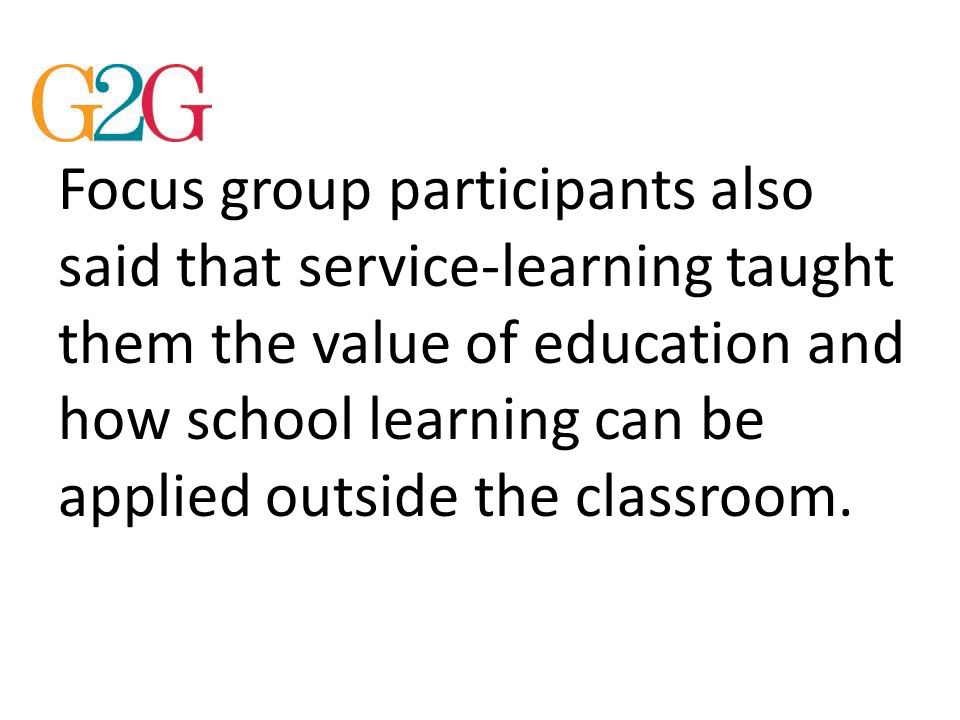 Focus group participants also said that service-learning taught them the value of education and how school learning can be applied outside the classro