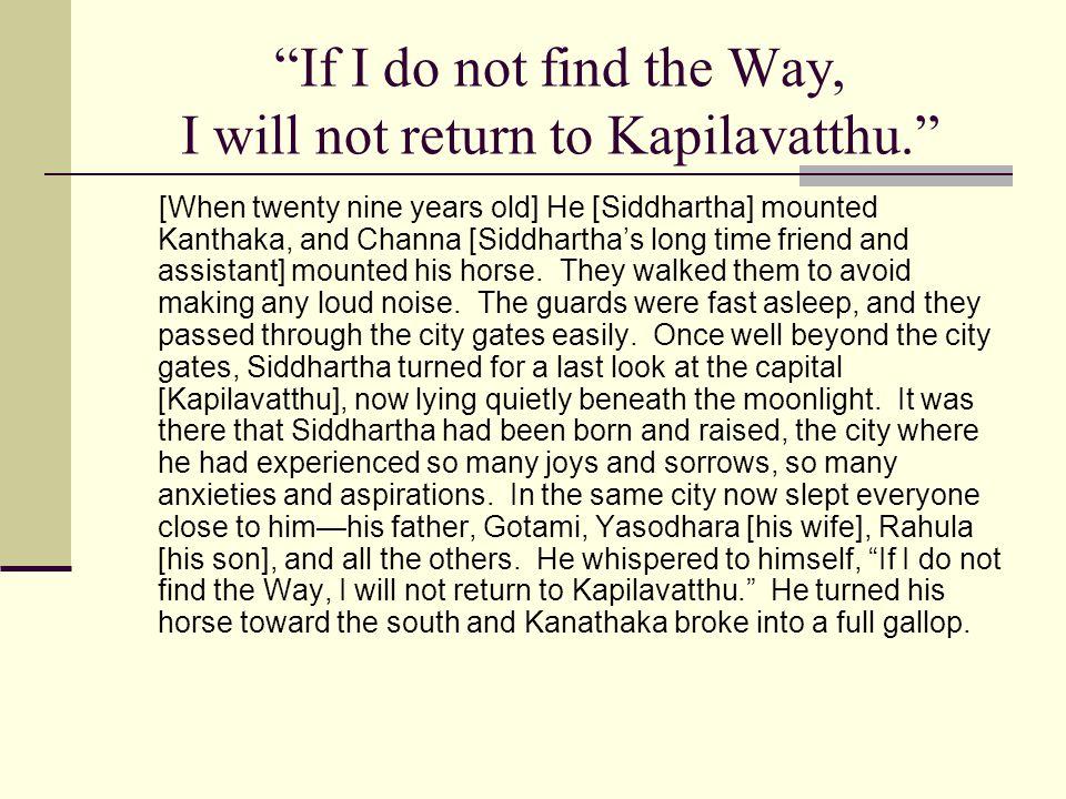 If I do not find the Way, I will not return to Kapilavatthu. [When twenty nine years old] He [Siddhartha] mounted Kanthaka, and Channa [Siddharthas lo