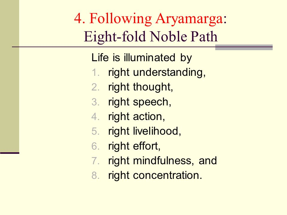 4. Following Aryamarga: Eight-fold Noble Path Life is illuminated by 1. right understanding, 2. right thought, 3. right speech, 4. right action, 5. ri